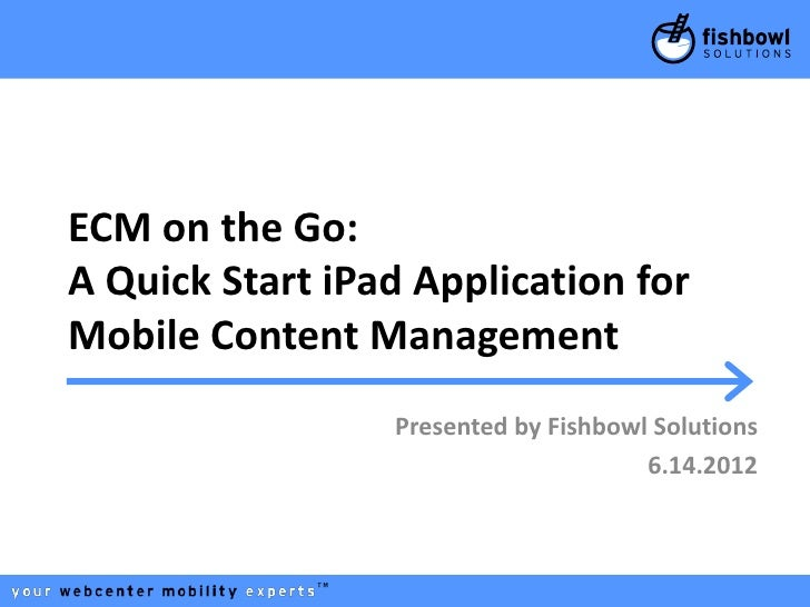 ECM on the Go:A Quick Start iPad Application forMobile Content Management                 Presented by Fishbowl Solutions ...
