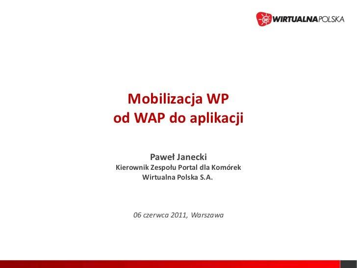 Mobilizacja WP<br />od WAP do aplikacji<br />Paweł Janecki<br />Kierownik Zespołu Portal dla Komórek<br />Wirtualna Polska...