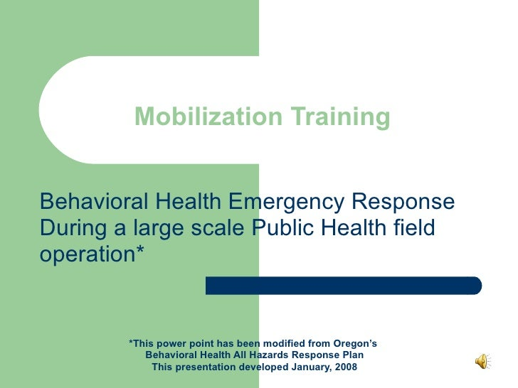 Mobilization Training Behavioral Health Emergency Response During a large scale Public Health field operation* *This power...