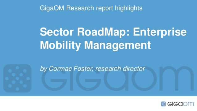 GigaOM Research report highlights  Sector RoadMap: Enterprise Mobility Management by Cormac Foster, research director