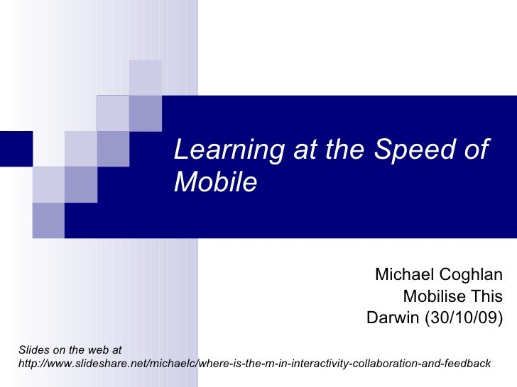 Learning at the Speed of Mobile Michael Coghlan Mobilise This Darwin (30/10/09) Slides on the web at  http://www.slideshar...