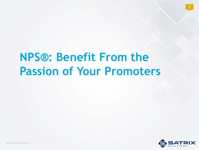 1  NPS®: Benefit From the Passion of Your Promoters  ©2013 Satrix Solutions