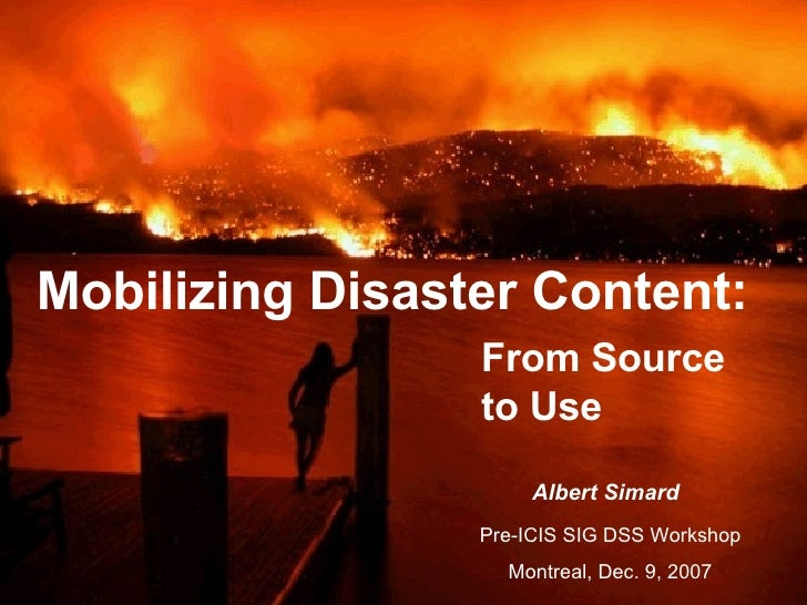 Mobilizing Disaster Content: Pre-ICIS SIG DSS Workshop  Montreal, Dec. 9, 2007   Albert Simard From Source to Use