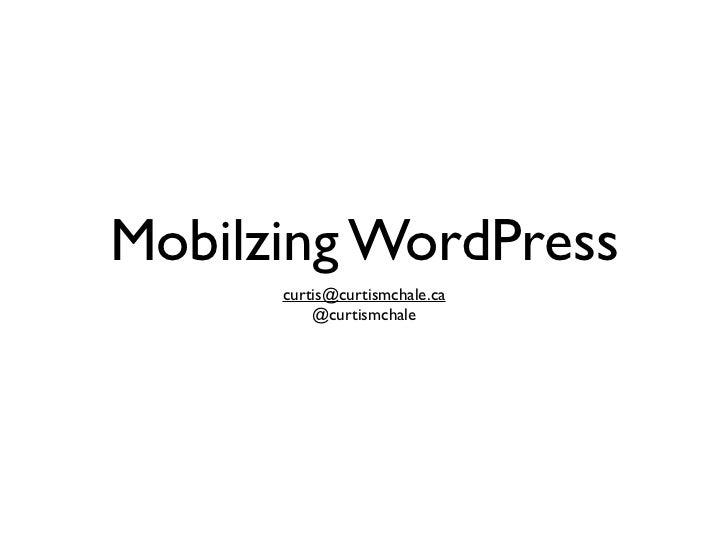 Mobilzing WordPress      curtis@curtismchale.ca          @curtismchale