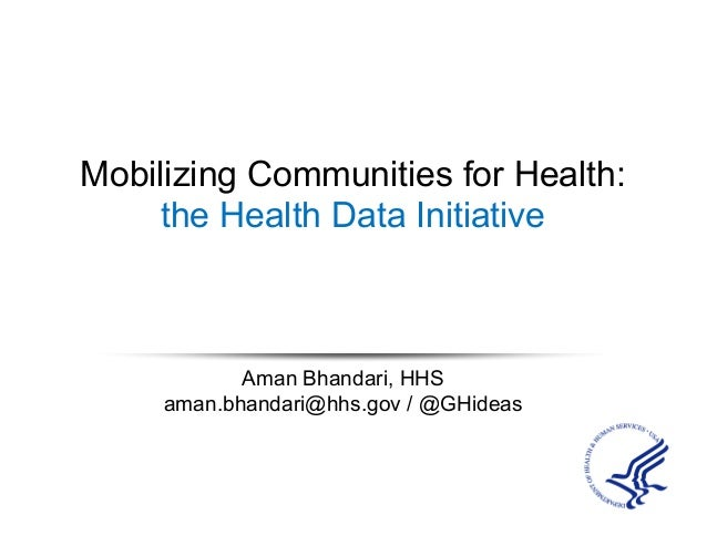 Mobilizing Communities for Health: the Health Data Initiative Aman Bhandari, HHS aman.bhandari@hhs.gov / @GHideas