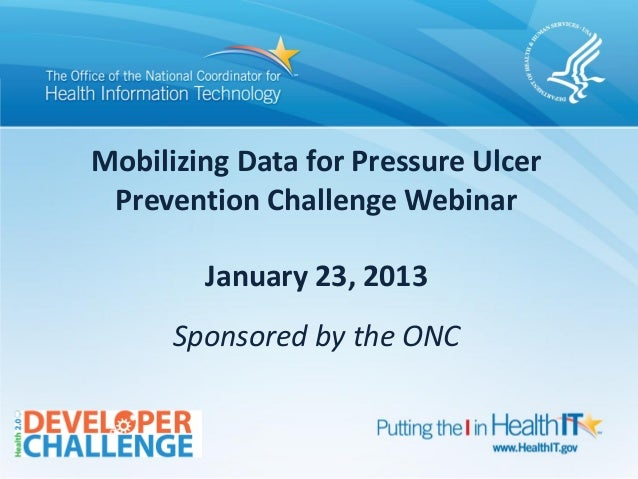 Mobilizing Data for Pressure Ulcer Prevention Challenge Webinar        January 23, 2013      Sponsored by the ONC         ...