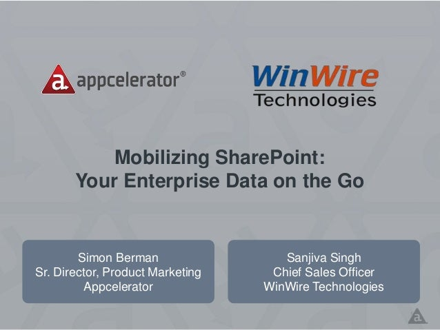 Mobilizing SharePoint: Your Enterprise Data on the Go Simon Berman Sr. Director, Product Marketing Appcelerator 1 Sanjiva ...