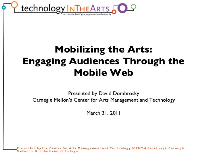 Presented by David Dombrosky Carnegie Mellon's Center for Arts Management and Technology March 31, 2011 Mobilizing the Art...