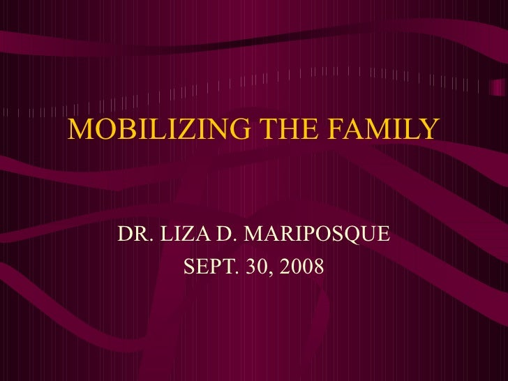 MOBILIZING THE FAMILY DR. LIZA D. MARIPOSQUE SEPT. 30, 2008