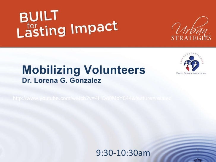 Mobilizing Volunteers Dr. Lorena G. Gonzalez 9:30-10:30am http://www.youtube.com/watch?v=4HQ80McY844&feature=related
