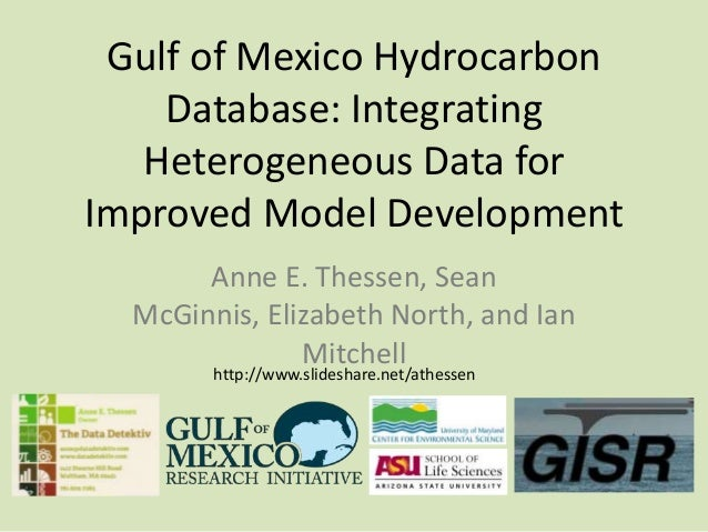 Gulf of Mexico Hydrocarbon Database: Integrating Heterogeneous Data for Improved Model Development Anne E. Thessen, Sean M...