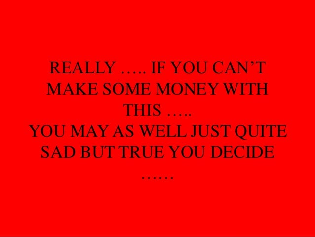 REALLY ….. IF YOU CAN'TMAKE SOME MONEY WITHTHIS …..YOU MAY AS WELL JUST QUITESAD BUT TRUE YOU DECIDE……