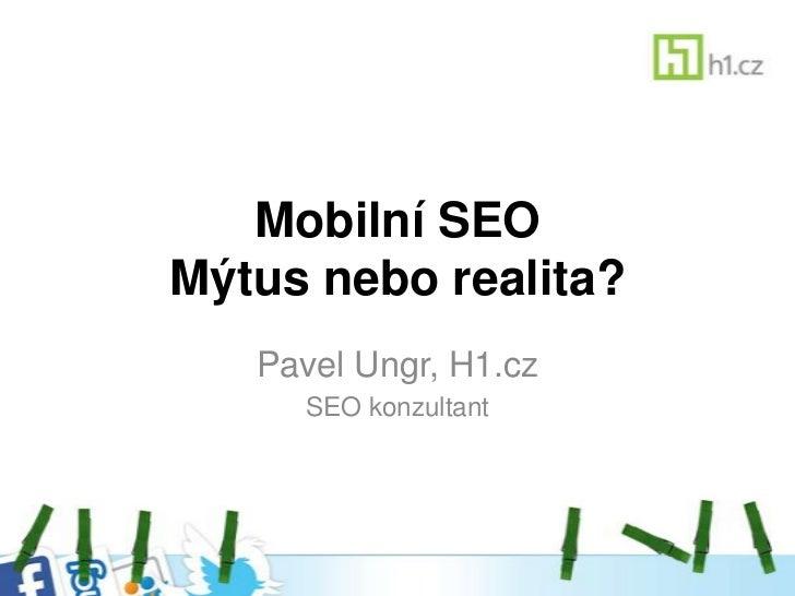 Mobilní SEOMýtus nebo realita?   Pavel Ungr, H1.cz     SEO konzultant