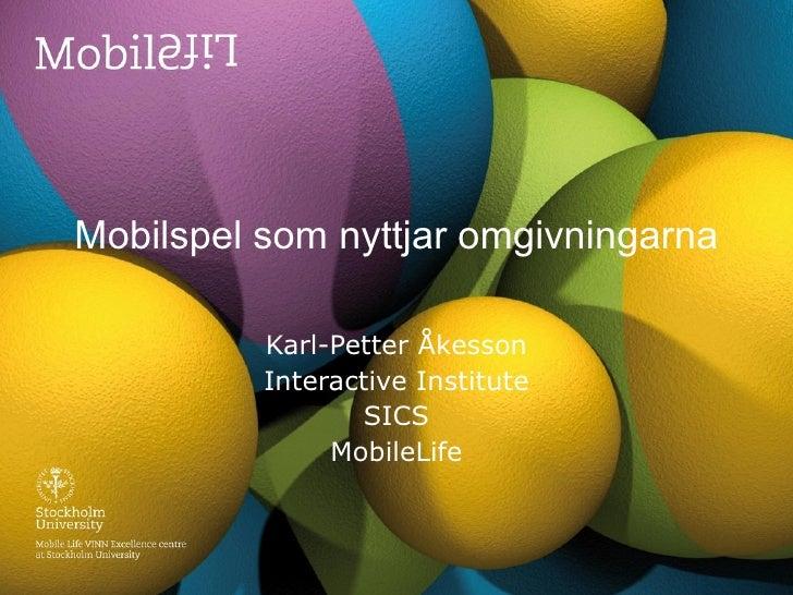 Mobilspel som nyttjar omgivningarna Karl-Petter Åkesson Interactive Institute SICS MobileLife