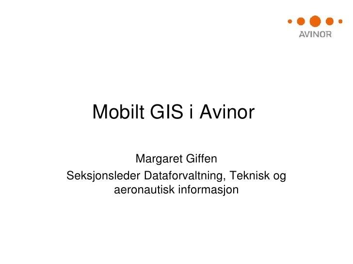 Mobilt GIS i Avinor            Margaret GiffenSeksjonsleder Dataforvaltning, Teknisk og        aeronautisk informasjon
