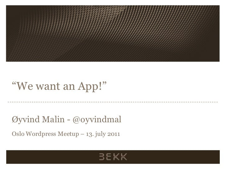 """We want an App!""<br />Øyvind Malin - @oyvindmal<br />Oslo WordpressMeetup – 13. july 2011<br />"