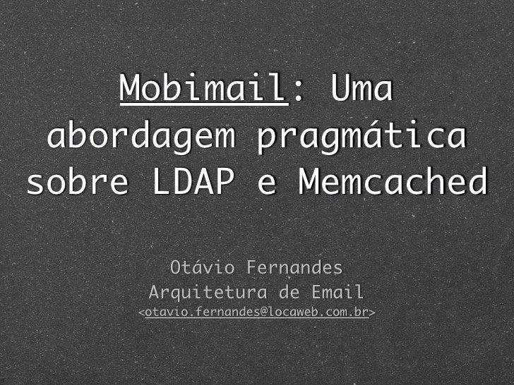 Mobimail: Uma  abordagem pragmática sobre LDAP e Memcached          Otávio Fernandes       Arquitetura de Email      <otav...