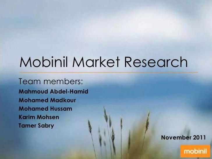 Mobinil Market ResearchTeam members:Mahmoud Abdel-HamidMohamed MadkourMohamed HussamKarim MohsenTamer Sabry               ...