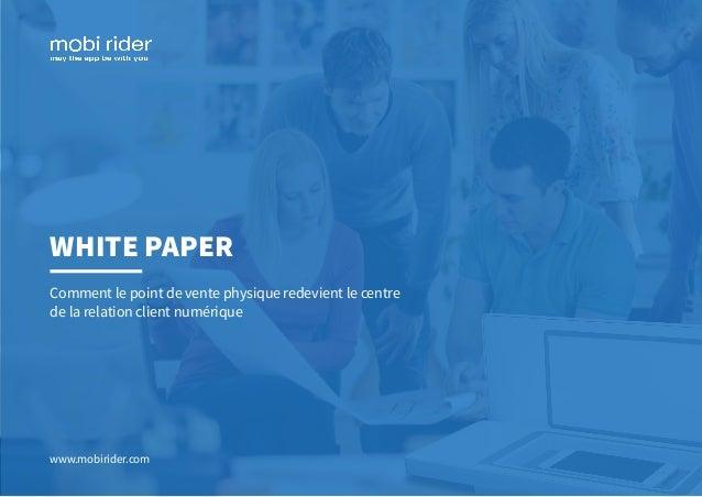 WHITE PAPER Comment le point de vente physique redevient le centre de la relation client numérique www.mobirider.com