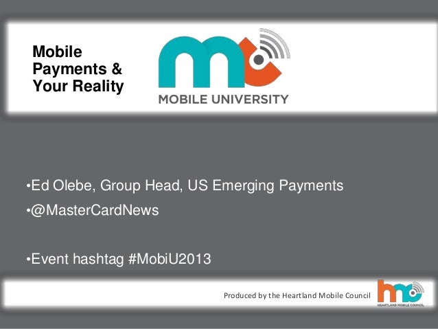 ©2013 MasterCard. Proprietary and Confidential Produced by the Heartland Mobile Council Mobile Payments & Your Reality •Ed...