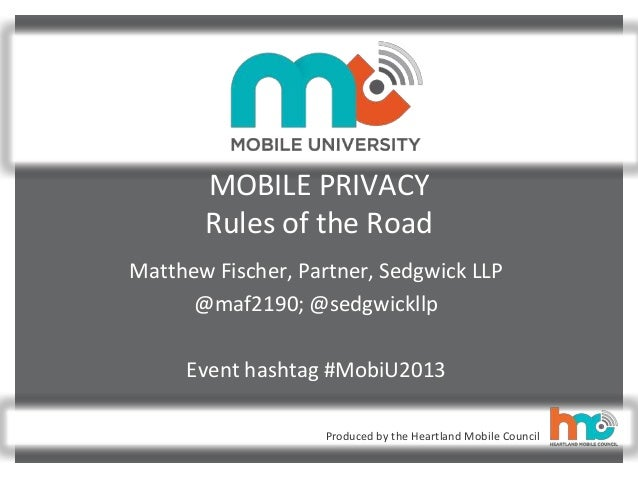 Produced by the Heartland Mobile Council MOBILE PRIVACY Rules of the Road Matthew Fischer, Partner, Sedgwick LLP @maf2190;...
