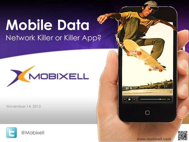 Mobile DataNetwork Killer or Killer App?November 14, 2012       @Mobixell                                www.mobixell.com