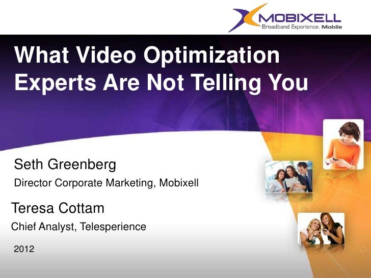 What Video OptimizationExperts Are Not Telling YouSeth GreenbergDirector Corporate Marketing, MobixellTeresa CottamChief A...