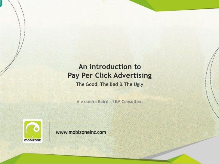 An introduction to               Pay Per Click Advertising                  The Good, The Bad & The Ugly                  ...