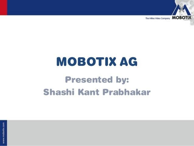 www.mobotix.com MOBOTIX AG Presented by: Shashi Kant Prabhakar