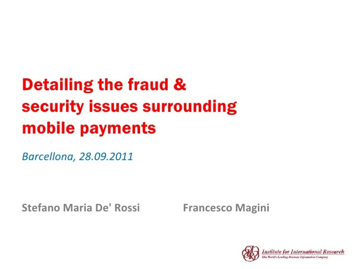 Detailing the fraud & security issues surrounding mobile payments Barcellona, 28.09.2011 Stefano Maria De' Rossi Francesco...