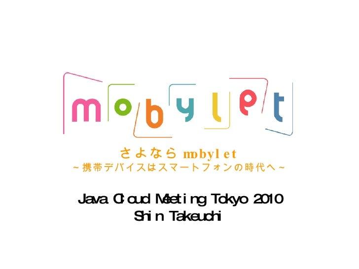 さよなら mobylet ~携帯デバイスはスマートフォンの時代へ~ Java Cloud Meeting Tokyo 2010 Shin Takeuchi