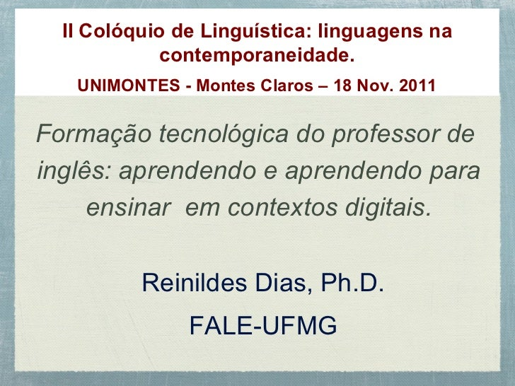 II  Colóquio de Linguística: linguagens na contemporaneidade. UNIMONTES - Montes Claros – 18 Nov. 2011 Reinildes Dias, Ph....