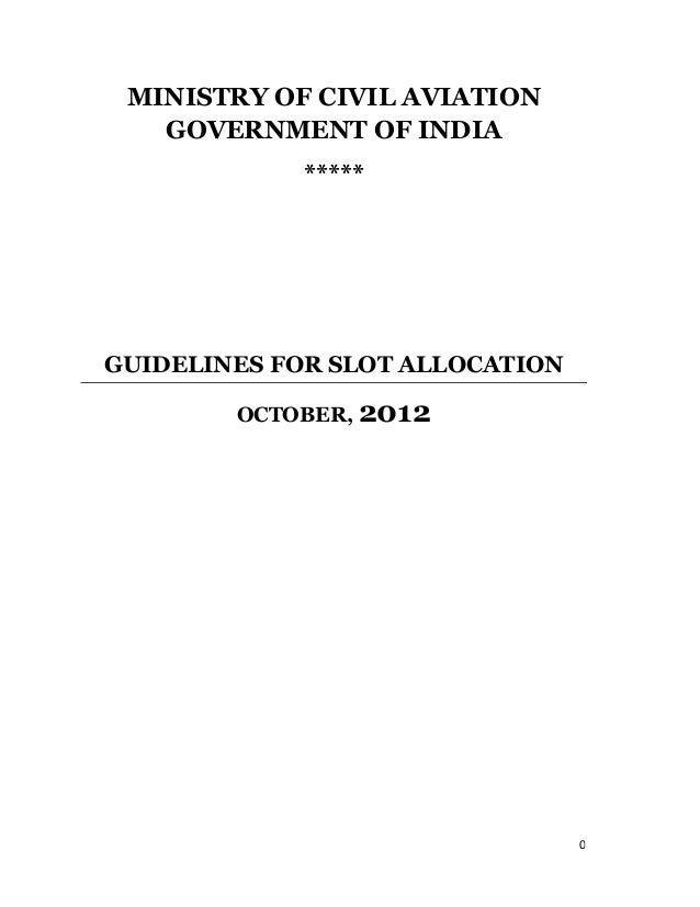MINISTRY OF CIVIL AVIATION   GOVERNMENT OF INDIA             *****GUIDELINES FOR SLOT ALLOCATION        OCTOBER, 2012     ...