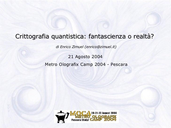 Crittografia quantistica: fantascienza o realtà?               di Enrico Zimuel (enrico@zimuel.it)                       2...