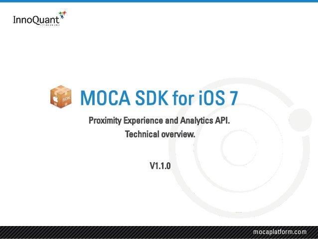 mocaplatform.com Proximity Experience and Analytics API. Technical overview. V1.1.0 MOCA SDK for iOS 7