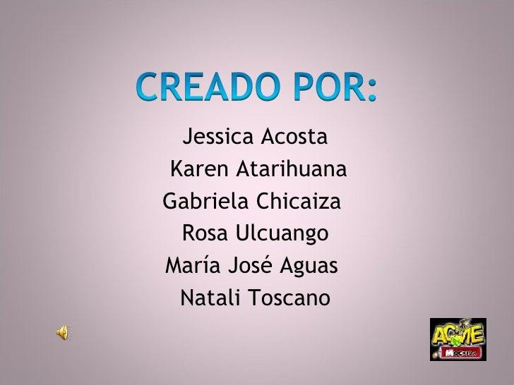 <ul><li>Jessica Acosta </li></ul><ul><li>Karen Atarihuana </li></ul><ul><li>Gabriela Chicaiza  </li></ul><ul><li>Rosa Ulcu...