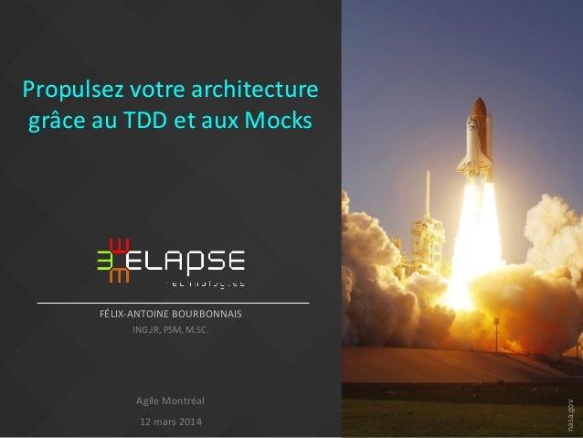 Propulsez votre architecture grâce au TDD et aux Mocks FÉLIX-ANTOINE BOURBONNAIS ING.JR, PSM, M.SC. Agile Montréal 12 mars...