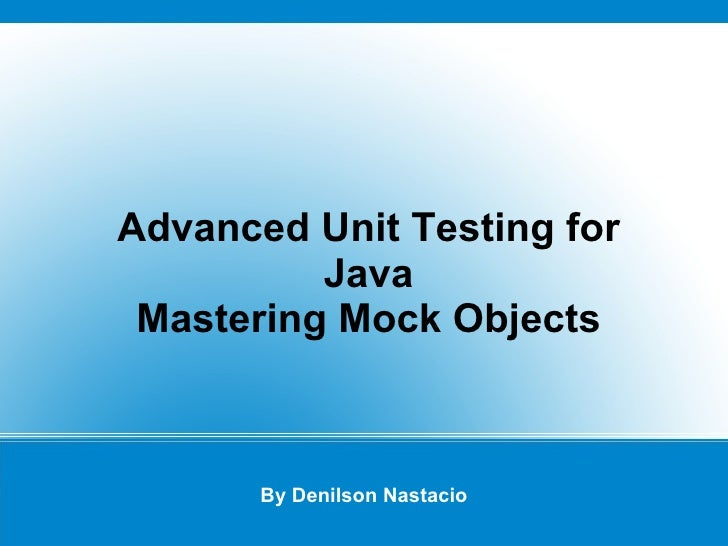 Advanced Unit Testing for Java By Denilson Nastacio Mastering  Mock Objects