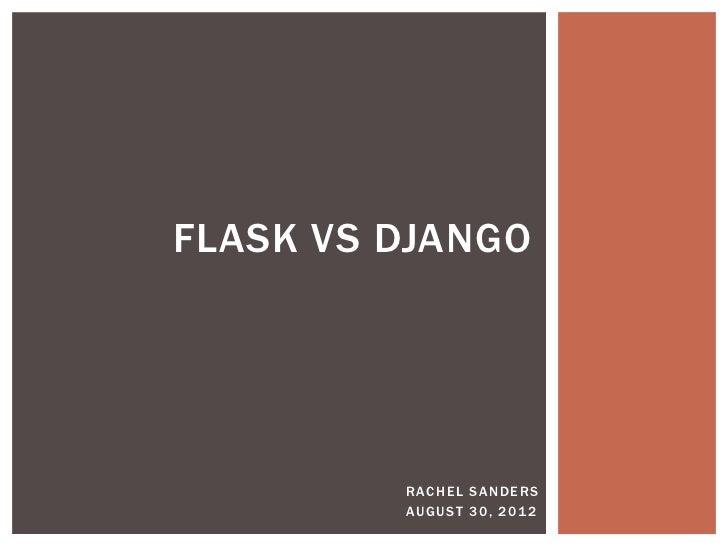 FLASK VS DJANGO         R AC H E L S A N D E RS         AU G U S T 3 0 , 2 01 2