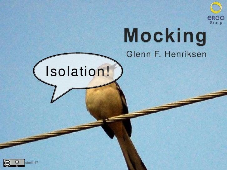 Mocking<br />Glenn F. Henriksen<br />Isolation!<br />cbellh47<br />