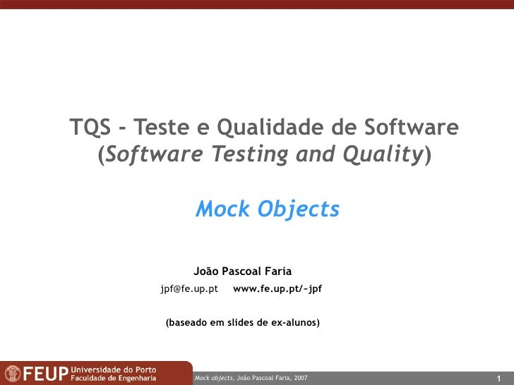 TQS -  Teste e Qualidade de Software ( Software Testing and Quality )   Mock Objects João Pascoal Faria [email_address]   ...