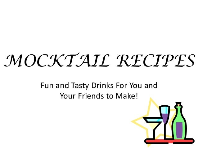 MOCKTAIL RECIPES   Fun and Tasty Drinks For You and        Your Friends to Make!