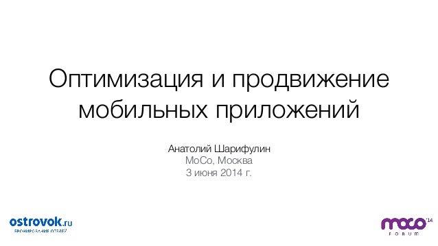 Оптимизация и продвижение мобильных приложений Анатолий Шарифулин MoCo, Москва 3 июня 2014 г.