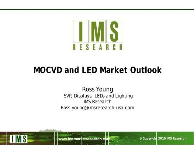 © Copyright 2010 IMS Researchwww.ledmarketresearch.com MOCVD and LED Market Outlook Ross Young SVP, Displays, LEDs and Lig...