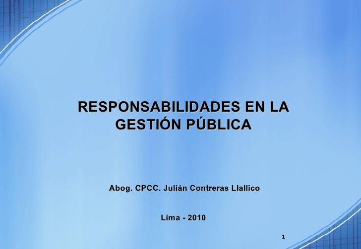 RESPONSABILIDADES EN LA GESTIÓN PÚBLICA Abog. CPCC. Julián Contreras Llallico Lima - 2010