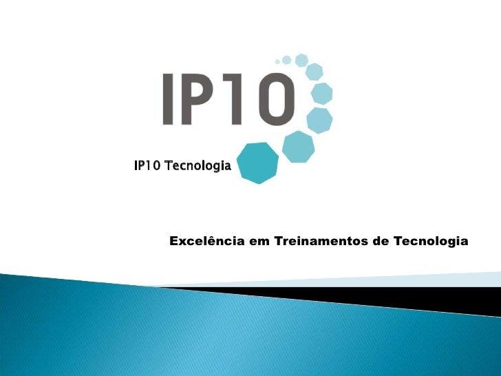 IP10 Tecnologia<br />Excelência em Treinamentos de Tecnologia<br />