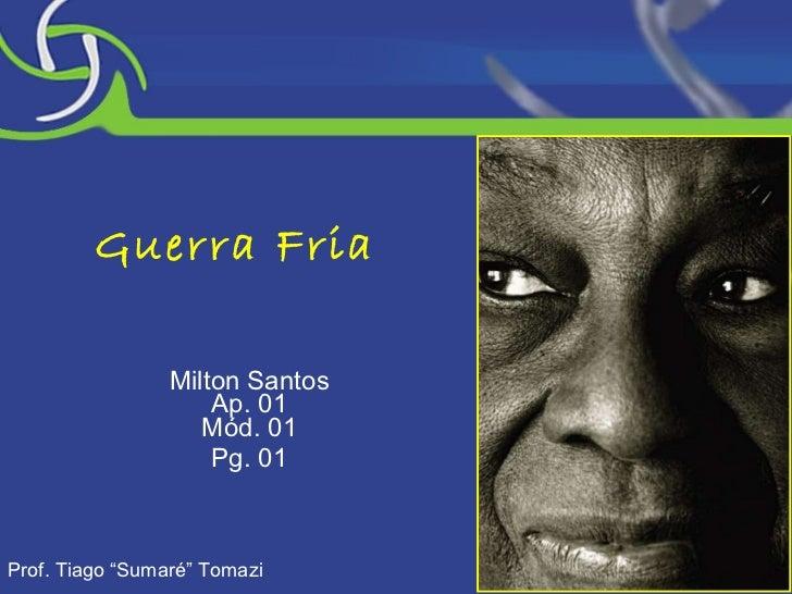 "Guerra Fria Milton Santos Ap. 01 Mód. 01 Pg. 01 Prof. Tiago ""Sumaré"" Tomazi"