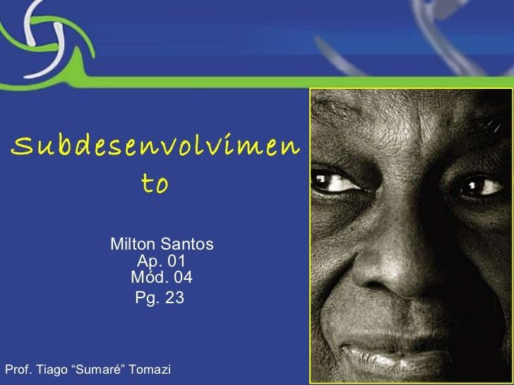 """Subdesenvolvimento Milton Santos Ap. 01 Mód. 04 Pg. 23  Prof. Tiago """"Sumaré"""" Tomazi"""