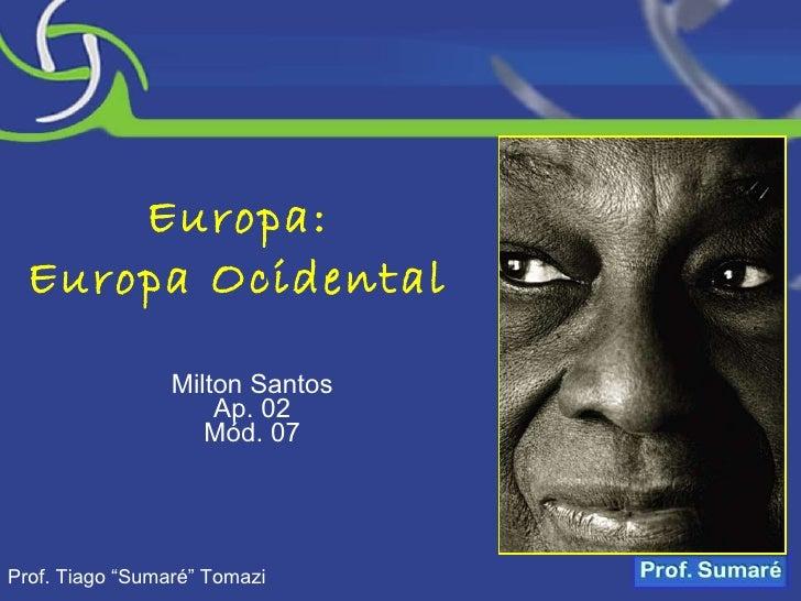 """Europa: Europa Ocidental Milton Santos Ap. 02 Mód. 07 Prof. Tiago """"Sumaré"""" Tomazi"""
