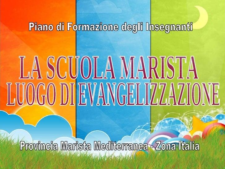 Provincia Marista Mediterranea - Zona Italia Piano di Formazione degli Insegnanti LA SCUOLA MARISTA LUOGO DI EVANGELIZZAZI...